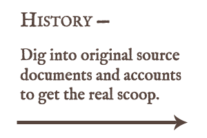 Dig into original source documents and accounts to get the real scoop.